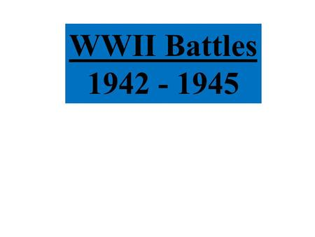 WWII Battles 1942 - 1945. I. Overview of Military & Diplomatic Impacts of WWII: Global & Total War Bring Unprecedented Devastation –New military techniques.