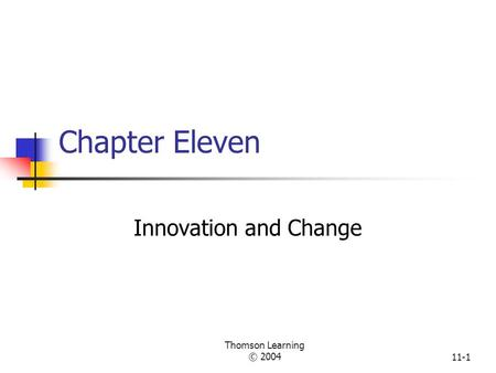 Thomson Learning © 200411-1 Chapter Eleven Innovation and Change.