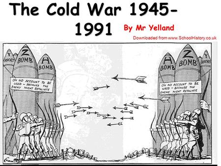 The Cold War 1945- 1991 By Mr Yelland Downloaded from www.SchoolHistory.co.uk.