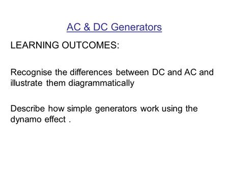 AC & DC Generators LEARNING OUTCOMES: Recognise the differences between DC and AC and illustrate them diagrammatically Describe how simple generators work.