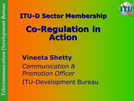 Telecommunication Development Bureau ITU-D Sector Membership Co-Regulation in Action Vineeta Shetty Communication & Promotion Officer ITU-Development Bureau.