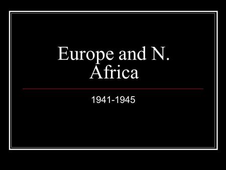 Europe and N. Africa 1941-1945. Poland Fought by Germans to take back German speaking peoples Germans crushed Poles using blitzkrieg Starts WWII France.
