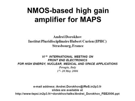 VI th INTERNATIONAL MEETING ON FRONT END ELECTRONICS, Perugia, Italy A. Dorokhov, IPHC, Strasbourg, France 1 NMOS-based high gain amplifier for MAPS Andrei.