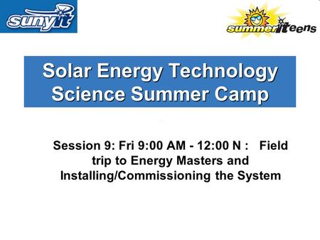 Solar Energy Technology Science Summer Camp Session 9: Fri 9:00 AM - 12:00 N : Field trip to Energy Masters and Installing/Commissioning the System.