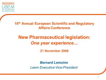 1 10 th Annual European Scientific and Regulatory Affairs Conference New Pharmaceutical legislation: One year experience… 21 November 2006 Bernard Lemoine.