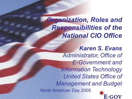 Organization, Roles and Responsibilities of the National CIO Office Karen S. Evans Administrator, Office of E-Government and Information Technology United.