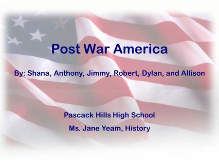 By: Shana, Anthony, Jimmy, Robert, Dylan, and Allison Post War America Pascack Hills High School Ms. Jane Yeam, History.