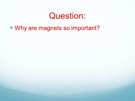 Question: Why are magnets so important?. Magnetism 2/19/15 Magnetism- refers to the properties and interactions of magnets in which there is a force of.