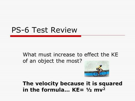 PS-6 Test Review What must increase to effect the KE of an object the most? The velocity because it is squared in the formula… KE= ½ mv 2.