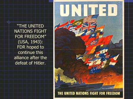 """THE UNITED NATIONS FIGHT FOR FREEDOM"" (USA, 1943): FDR hoped to continue this alliance after the defeat of Hitler."