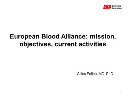 European Blood Alliance: mission, objectives, current activities 1 Gilles Folléa, MD, PhD.