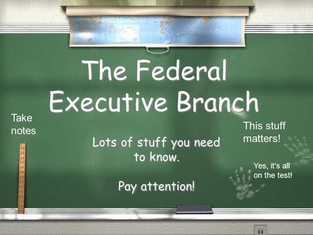 The Federal Executive Branch Lots of stuff you need to know. Pay attention! Lots of stuff you need to know. Pay attention! Take notes This stuff matters!