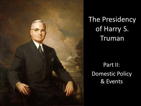 The Presidency of Harry S. Truman Part II: Domestic Policy & Events.