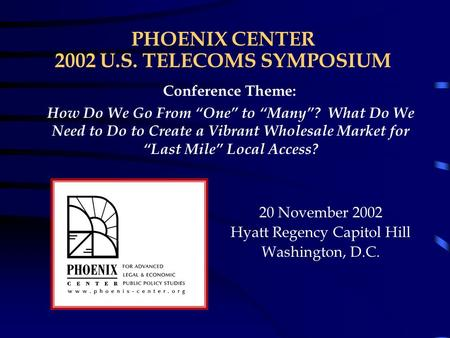 "PHOENIX CENTER 2002 U.S. TELECOMS SYMPOSIUM 20 November 2002 Hyatt Regency Capitol Hill Washington, D.C. Conference Theme: How Do We Go From ""One"" to ""Many""?"