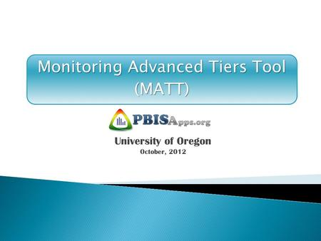 Monitoring Advanced Tiers Tool (MATT) University of Oregon October, 2012.