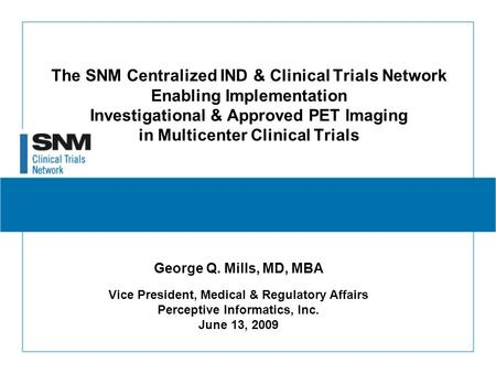 The SNM Centralized IND & Clinical Trials Network Enabling Implementation Investigational & Approved PET Imaging in Multicenter Clinical Trials George.