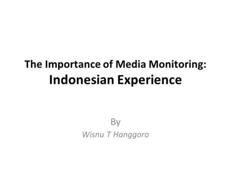 The Importance of Media Monitoring: Indonesian Experience By Wisnu T Hanggoro.
