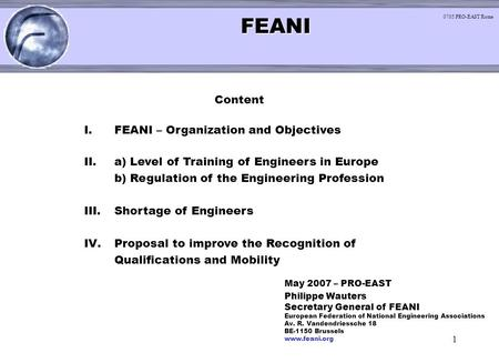 1 < FEANI FEANI < Content I.FEANI – Organization and Objectives II.a) Level of Training of Engineers in Europe b) Regulation of the Engineering Profession.
