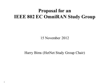 1 Proposal for an IEEE 802 EC OmniRAN Study Group 15 November 2012 Harry Bims (HetNet Study Group Chair)