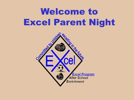 Welcome to Excel Parent Night. Excel Program The Excel Program provides after school care to children through quality childhood education while providing.