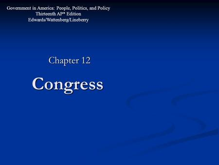 Congress Chapter 12 Government in America: People, Politics, and Policy Thirteenth AP* Edition Edwards/Wattenberg/Lineberry.