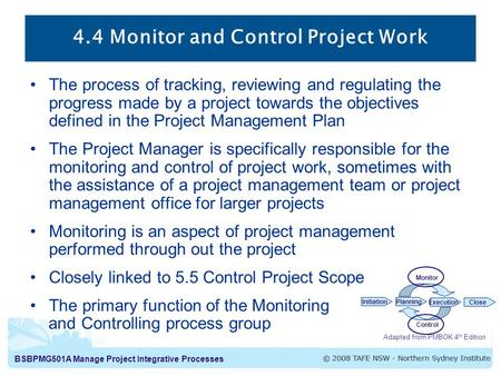 BSBPMG501A Manage Project Integrative Processes 4.4 Monitor and Control Project Work The process of tracking, reviewing and regulating the progress made.