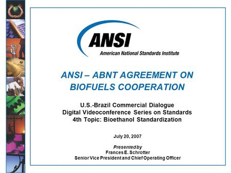 1 U.S.-Brazil Commercial Dialogue Digital Videoconference Series on Standards 4th Topic: Bioethanol Standardization July 20, 2007 Presented by Frances.