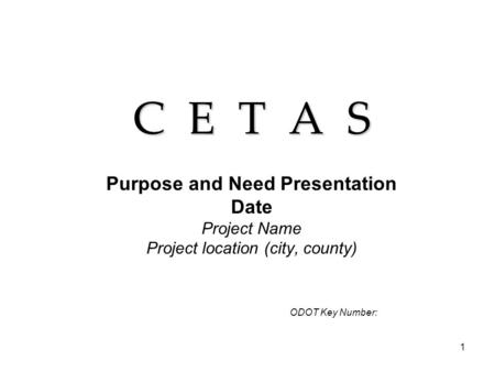 1 C E T A S Purpose and Need Presentation Date Project Name Project location (city, county) ODOT Key Number: