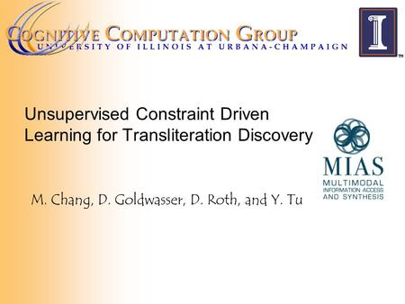 Unsupervised Constraint Driven Learning for Transliteration Discovery M. Chang, D. Goldwasser, D. Roth, and Y. Tu.