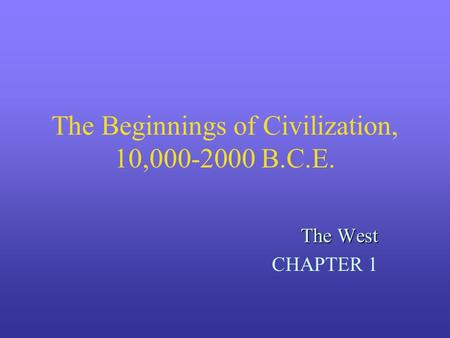 The Beginnings of Civilization, 10,000-2000 B.C.E. The West CHAPTER 1.