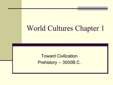 World Cultures Chapter 1 Toward Civilization Prehistory – 3000B.C.