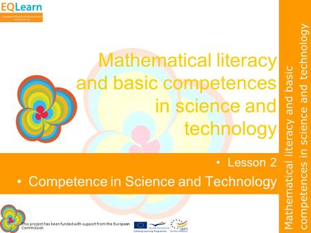 This project has been funded with support from the European Commission. Mathematical literacy and basic competences in science and technology Lesson 2.