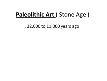 Paleolithic Art ( Stone Age ). 32,000 to 11,000 years ago.