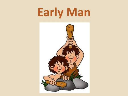Early Man. The earth is about 4.5 billion years old. 4,500,000,000!