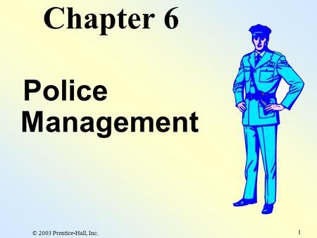 © 2003 Prentice-Hall, Inc. 1 Chapter 6 Police Management.