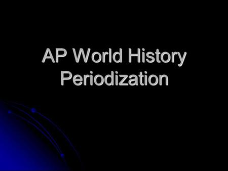 AP World History Periodization. 6 Historical Periods are studied. 1. Technological and Environmental Transformations Ancient Periods 8000 BCE to 600 BCE.