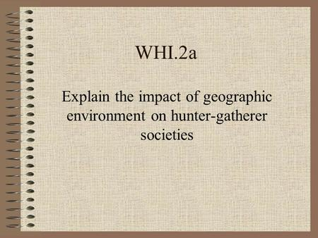 WHI.2a Explain the impact of geographic environment on hunter-gatherer societies.