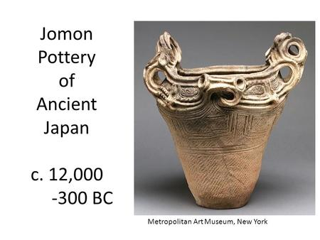 Jomon Pottery of Ancient Japan c. 12,000 -300 BC Metropolitan Art Museum, New York.