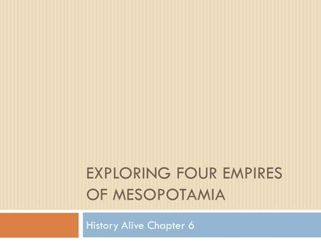 EXPLORING FOUR EMPIRES OF MESOPOTAMIA History Alive Chapter 6.