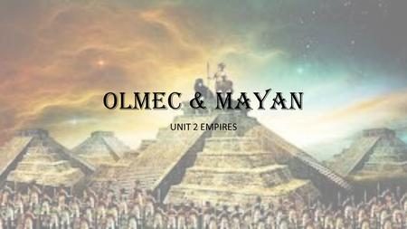 OLMEC & MAYAN UNIT 2 EMPIRES.