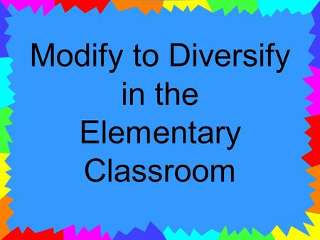 Modify to Diversify in the Elementary Classroom. Presenters Mandy Butler Tami Robeck Shelley Smith