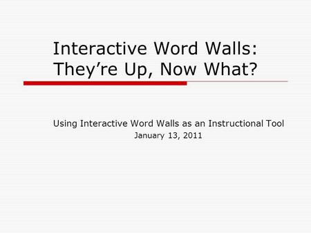 Interactive Word Walls: They're Up, Now What? Using Interactive Word Walls as an Instructional Tool January 13, 2011.