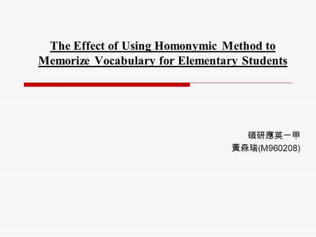 The Effect of Using Homonymic Method to Memorize Vocabulary for Elementary Students 碩研應英一甲 黃森瑞 (M960208)