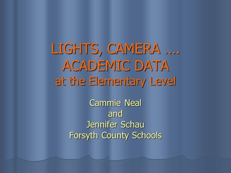 LIGHTS, CAMERA …. ACADEMIC DATA at the Elementary Level Cammie Neal and Jennifer Schau Forsyth County Schools.