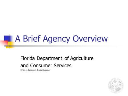 A Brief Agency Overview Florida Department of Agriculture and Consumer Services Charles Bronson, Commissioner.