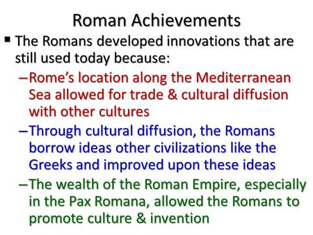 Roman Achievements The Romans developed innovations that are still used today because: Rome's location along the Mediterranean Sea allowed for trade.
