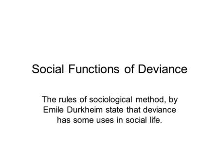 Social Functions of Deviance The rules of sociological method, by Emile Durkheim state that deviance has some uses in social life.