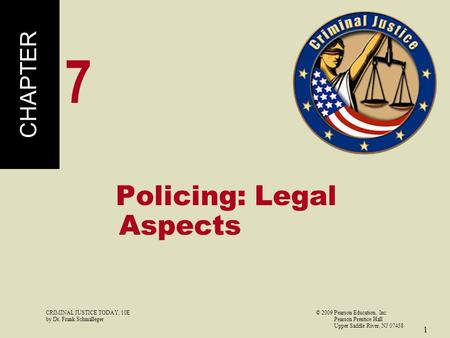 CRIMINAL JUSTICE TODAY, 10E© 2009 Pearson Education, Inc by Dr. Frank Schmalleger Pearson Prentice Hall Upper Saddle River, NJ 07458 1 Policing: Legal.