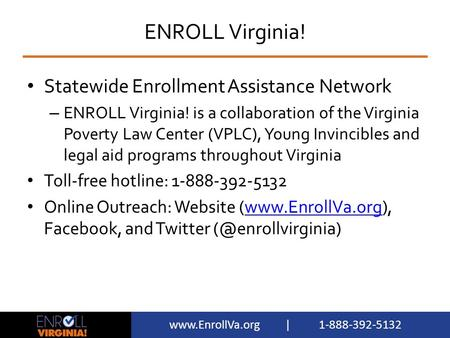 Www.EnrollVa.org | 1-888-392-5132 ENROLL Virginia! Statewide Enrollment Assistance Network – ENROLL Virginia! is a collaboration of the Virginia Poverty.