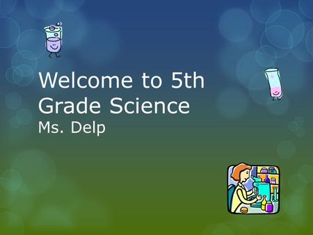 Welcome to 5th Grade Science Ms. Delp.  Cells  Microorganisms  Animal and Plant Classifications  Genes  Electricity  Matter  Earth's Forces Units.